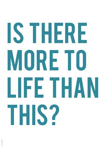 Is there more to life?